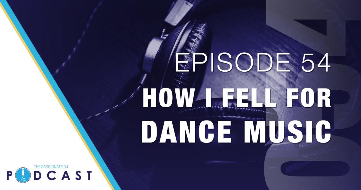 How I Fell For Dance Music (Passionate DJ Podcast #054