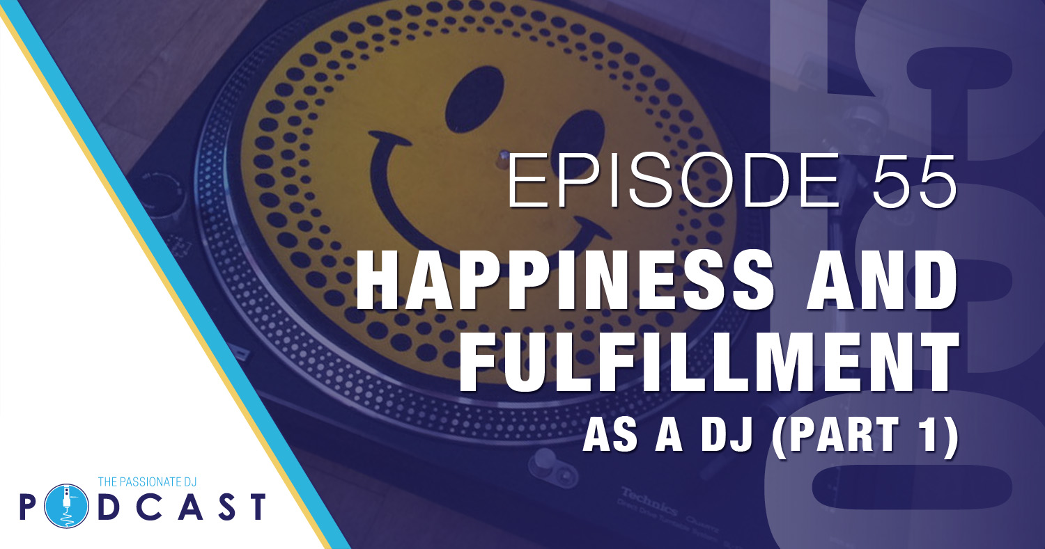 Episode 55: Happiness and Fulfillment as a DJ (Part 1)