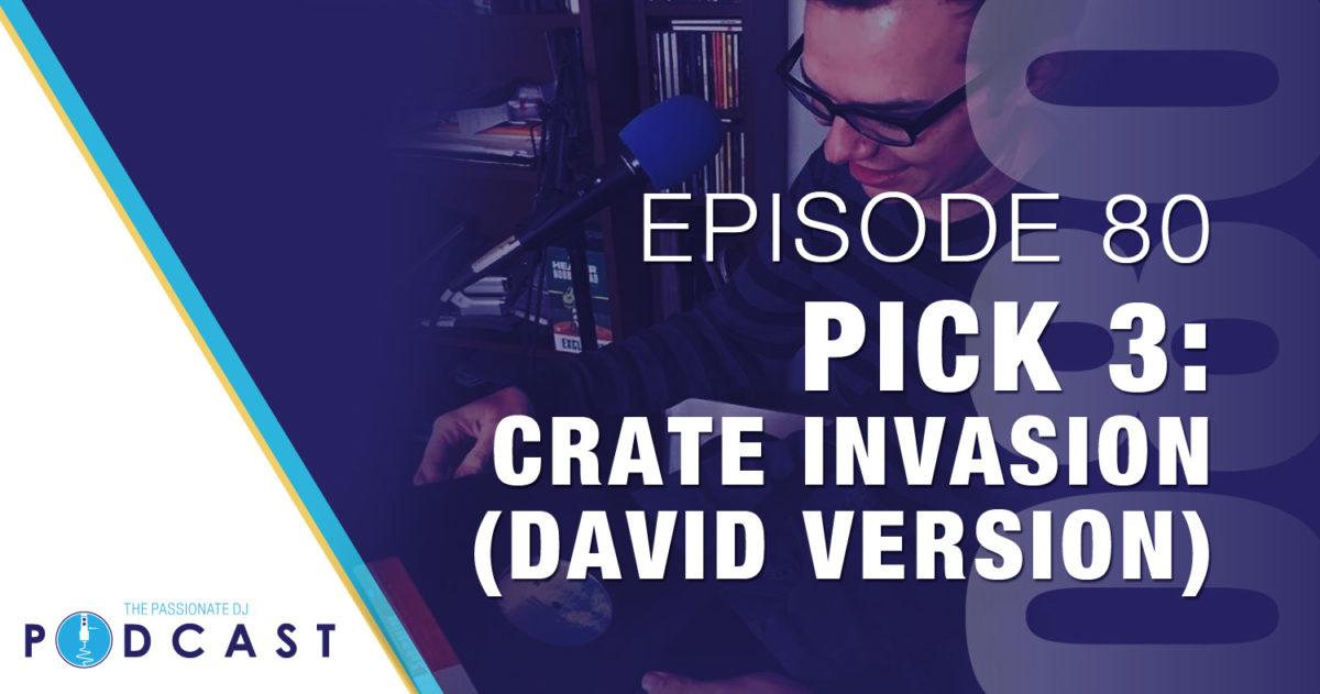 Pick 3: Crate Invasion, David Version (Passionate DJ Podcast #080)