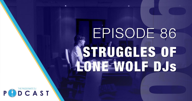 Episode 86: Struggles of Lone Wolf DJs
