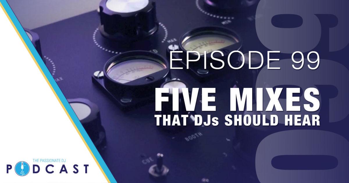 Five Mixes That DJs Should Hear (Passionate DJ Podcast #099)