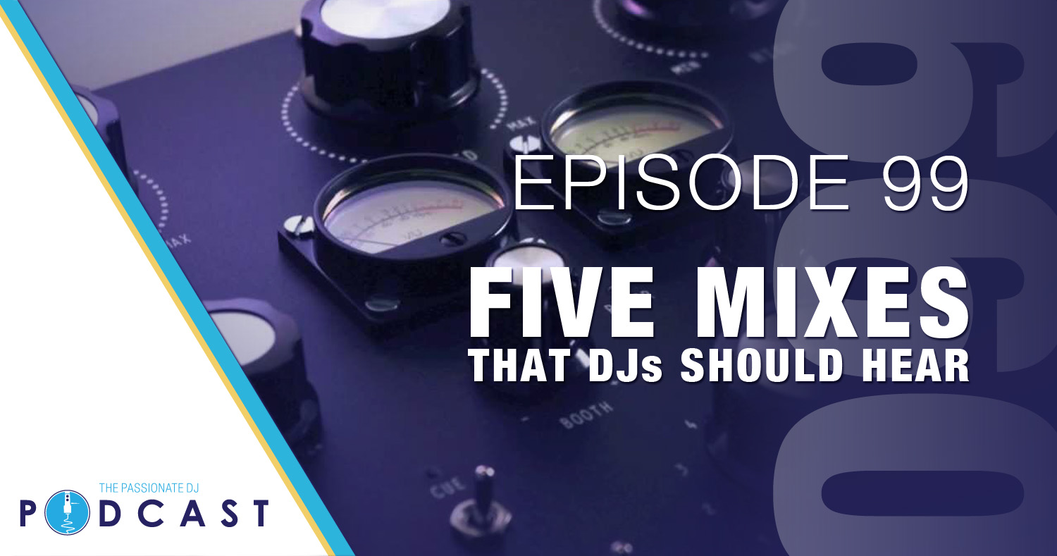 Episode 99: Five Mixes That DJs Should Hear - Passionate DJ