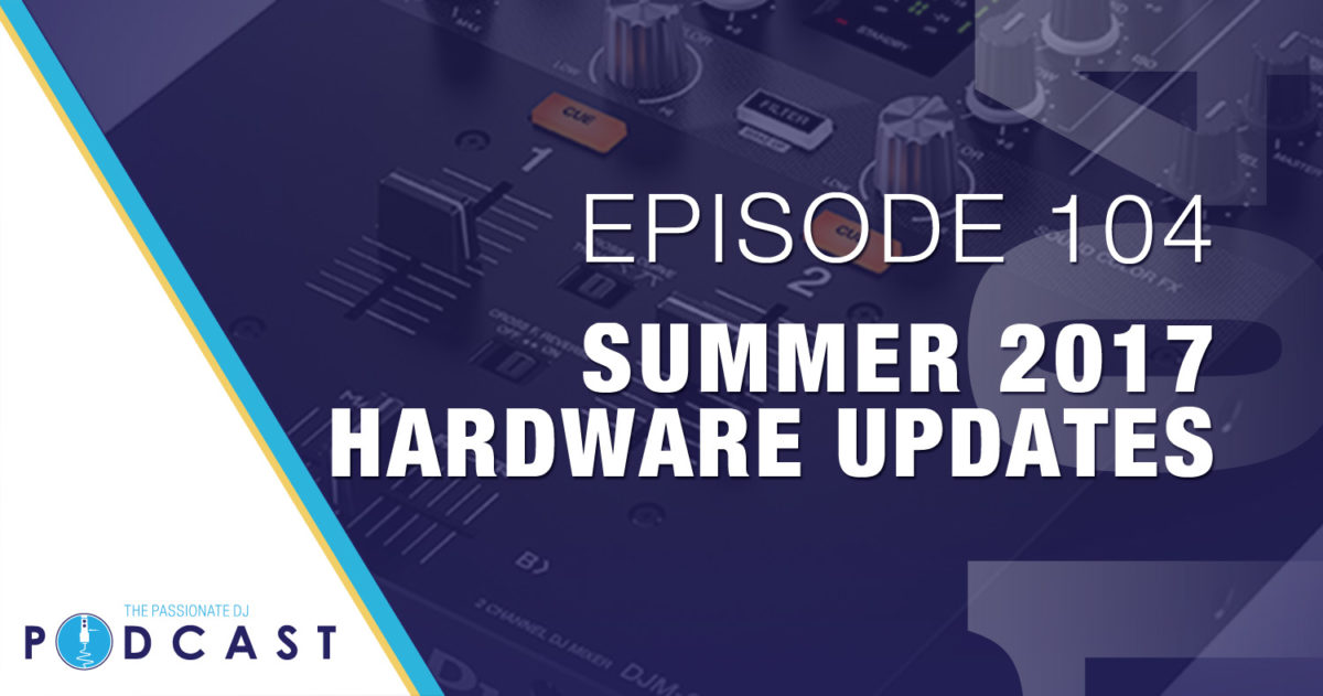 Summer 2017 Hardware Updates (Passionate DJ Podcast #104)