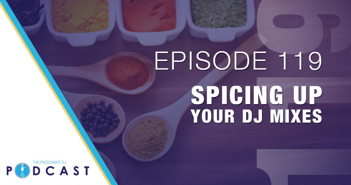 Spicing Up Your DJ Mixes (Passionate DJ Podcast #119)
