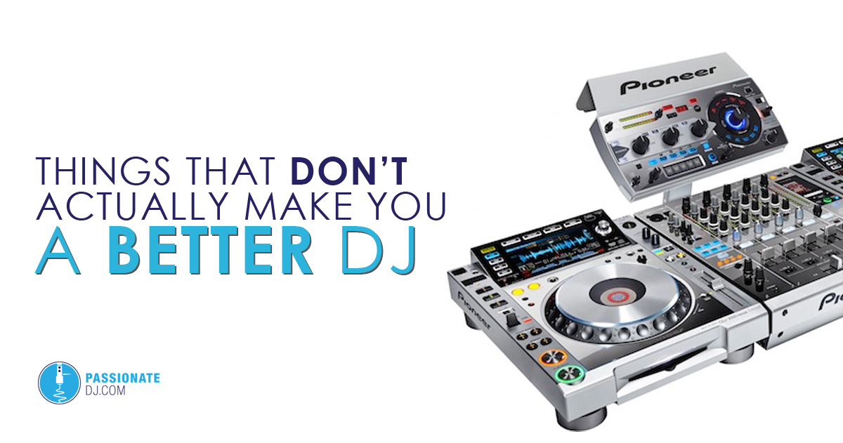 Things That Don't Actually Make You A Better DJ - Passionate DJ